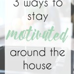 3 Ways to Stay Motivated Around the House