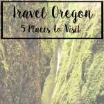 Travel Oregon: 5 Places to Visit