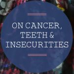 On Cancer, Teeth and Insecurities – Smile Brilliant