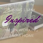5 Ways I Stay Inspired When Working From Home