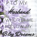 To my Husband who let me follow my Blog Dreams