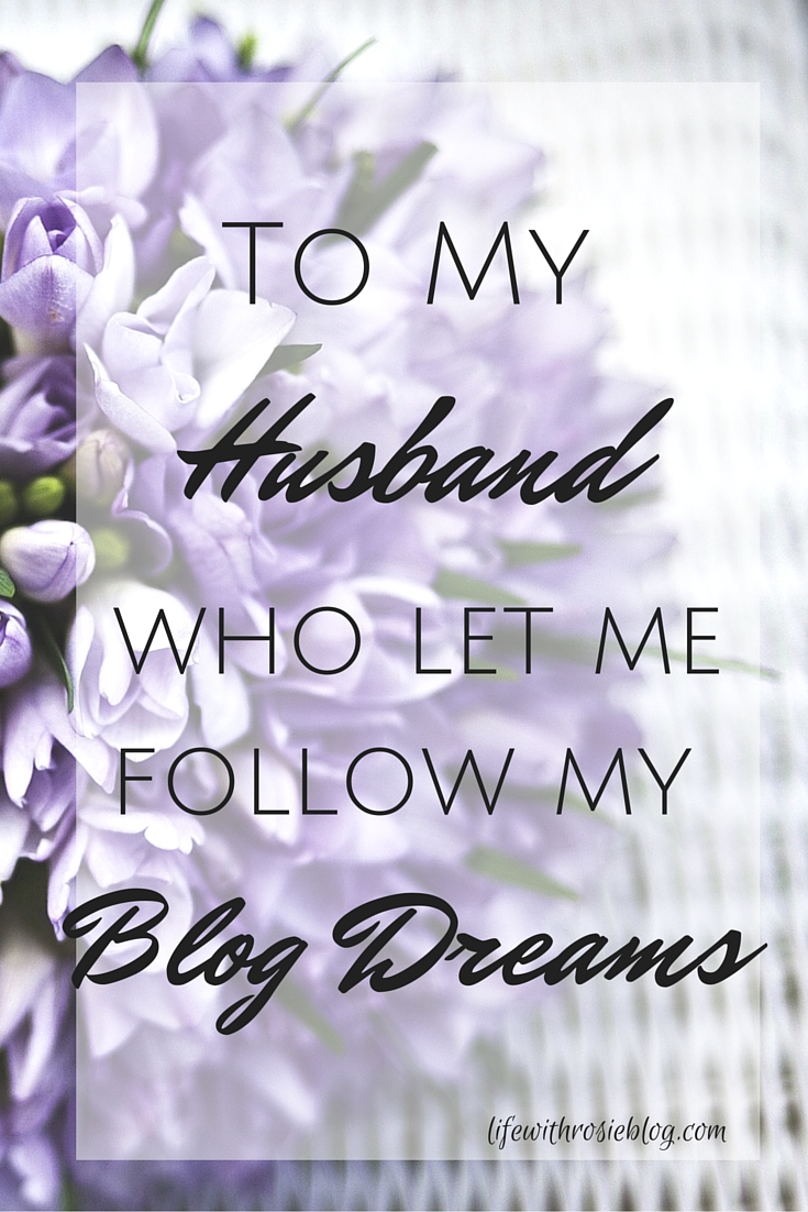 To My Husband who let me follow my Blog Dreams // Life with Rosie
