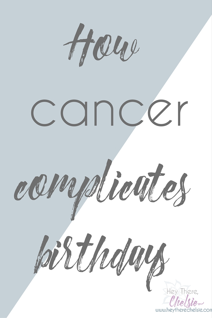 How cancer complicates birthdays. // www.heytherechelsie.com