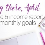 Hey There, April (Goals, Traffic & Income Report)