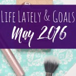 Life Lately and May 2016 Goals
