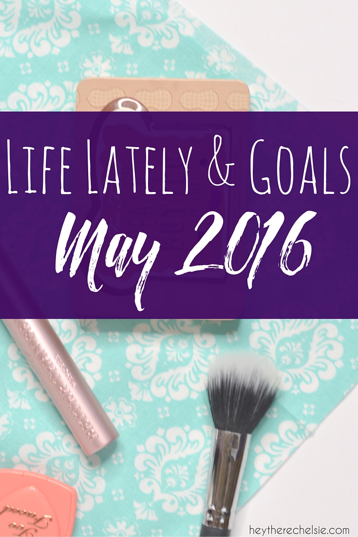 Life Lately & Goals for May 2016 // Hey There, Chelsie
